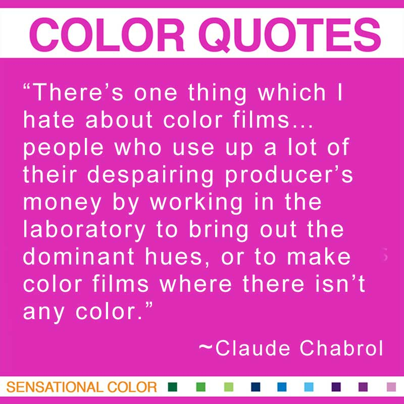 """Quotes About Color - """"There's one thing which I hate about color films... people who use up a lot of their despairing producer's money by working in the laboratory to bring out the dominant hues, or to make color films where there isn't any color."""" ~  Chabrol Claude"""