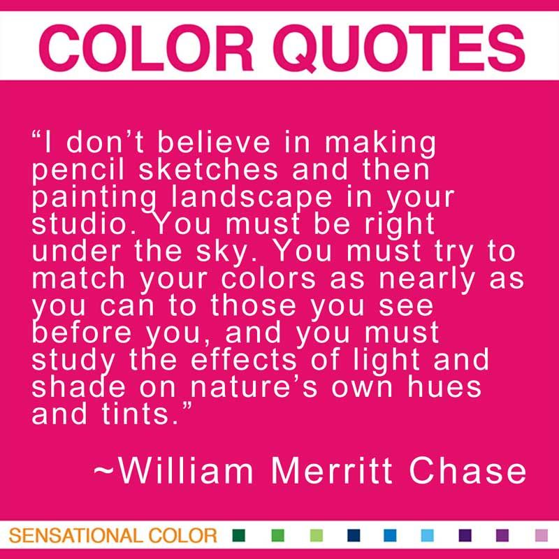 """Quotes About Color - """"I don't believe in making pencil sketches and then painting landscape in your studio. You must be right under the sky. You must try to match your colors as nearly as you can to those you see before you, and you must study the effects of light and shade on nature's own hues and tints."""" ~ William Merritt Chase"""