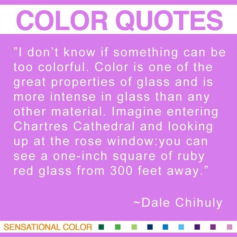 "Quotes About Color - ""I don't know if something can be too colorful. Color is one of the great properties of glass and is more intense in glass than any other material. Imagine entering Chartres Cathedral and looking up at the rose window: you can see a one-inch square of ruby red glass from 300 feet away."" ~ Dale Chihuly"