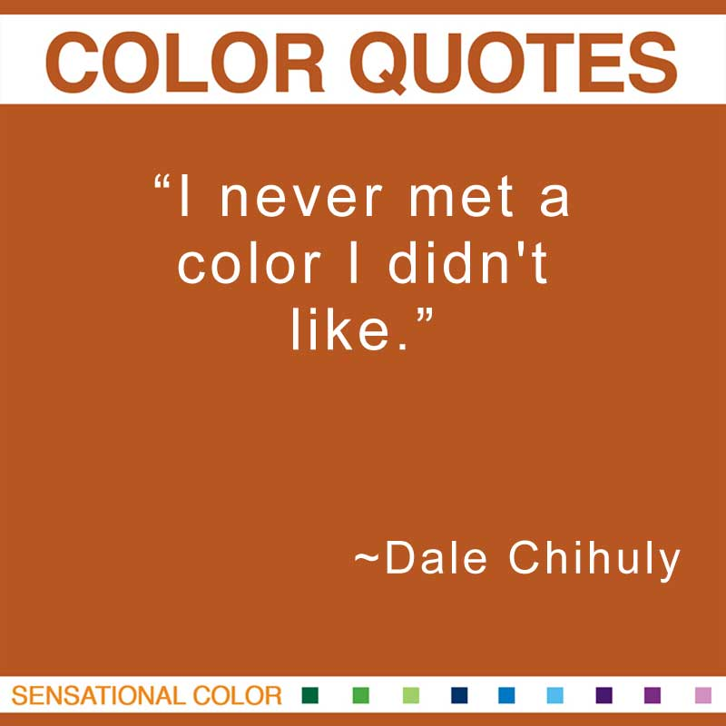 "Quotes About Color - ""I never met a color I didn't like."" ~ Dale Chihuly"