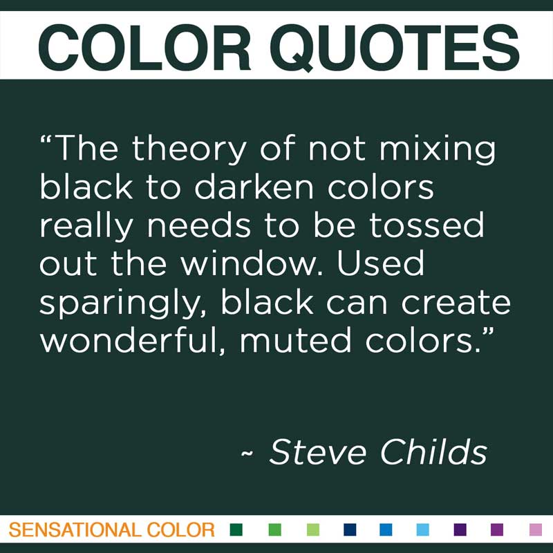 "Quotes About Color - "" The theory of not mixing black to darken colors really needs to be tossed out the window. Used sparingly, black can create wonderful, muted colors. "" ~ Steve Childs"