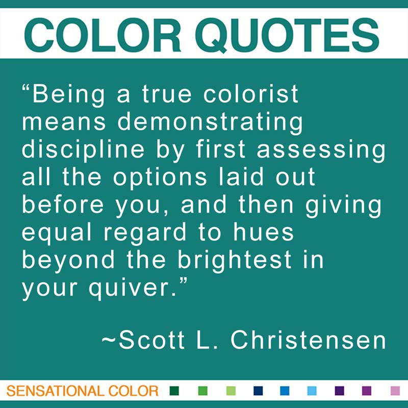 """Quotes About Color - """"Being a true colorist means demonstrating discipline by first assessing all the options laid out before you, and then giving equal regard to hues beyond the brightest in your quiver."""" ~ Scott L. Christensen"""