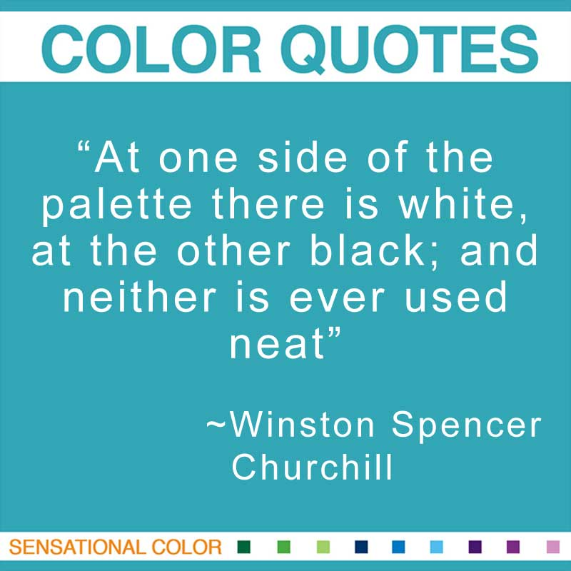 """Quotes About Color - """"At one side of the palette there is white, at the other black; and neither is ever used neat"""" ~ Winston Spencer Churchill"""