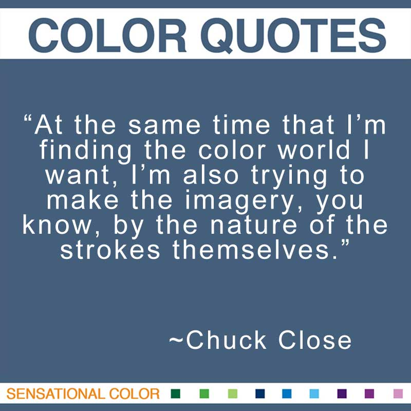 "Quotes About Color - ""At the same time that I'm finding the color world I want, I'm also trying to make the imagery, you know, by the nature of the strokes themselves.; "" ~ Chuck Close"