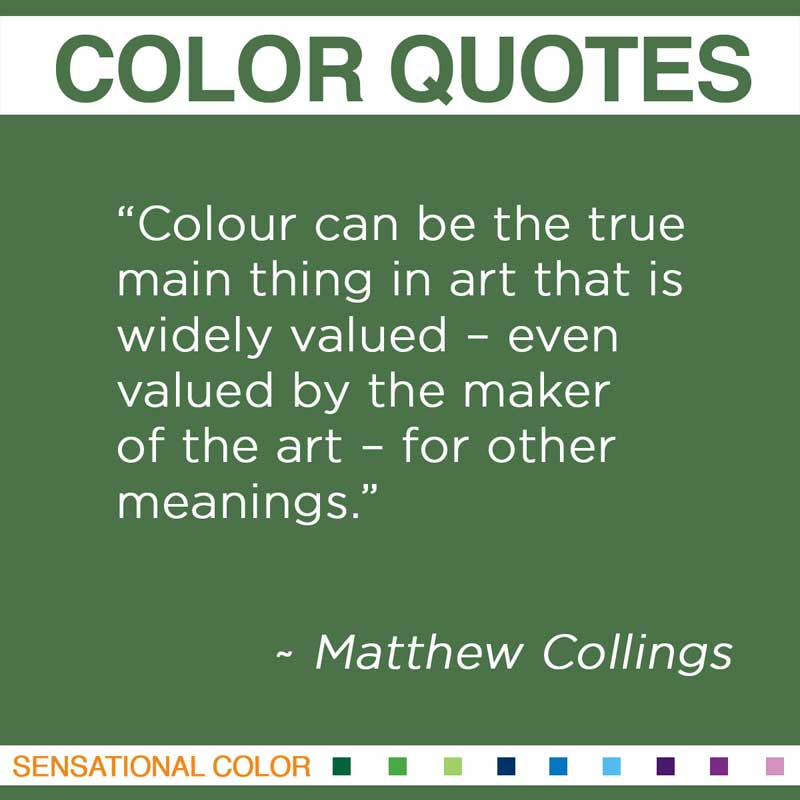 "Quotes About Color - ""Colour can be the true main thing in art that is widely valued – even valued by the maker of the art – for other meanings."" ~ Matthew Collings"