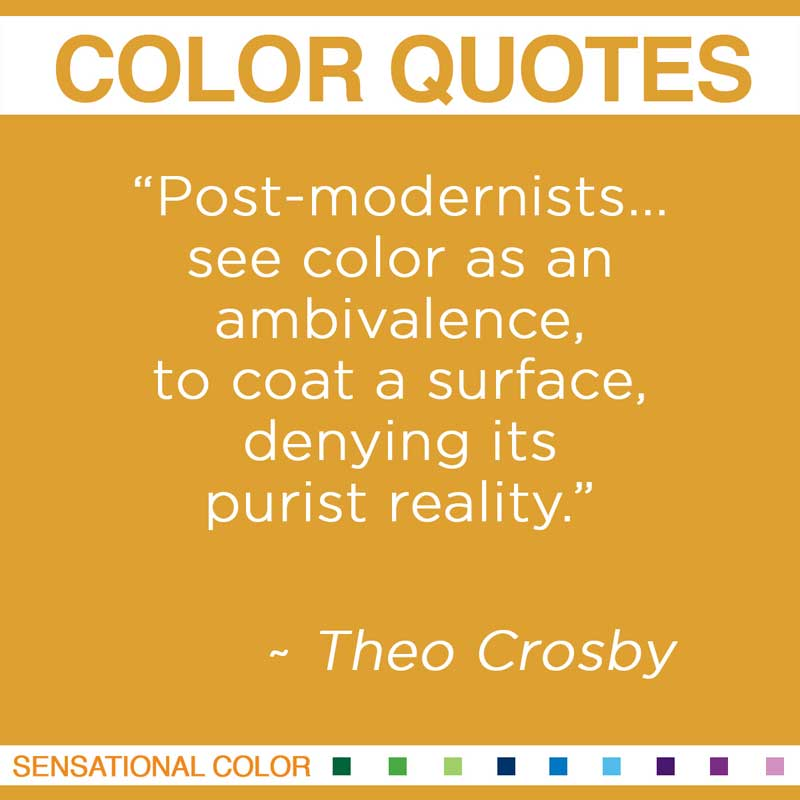 "Quotes About Color - "" Post-modernists... see color as an ambivalence, to coat a surface, denying its purist reality. "" ~ Theo Crosby"
