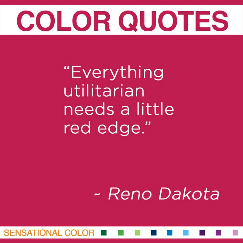"Quotes About Color - "" Everything utilitarian needs a little red edge. "" ~ Reno Dakota"