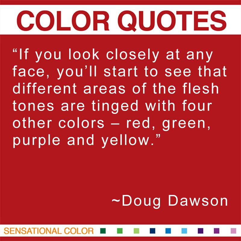 "Quotes About Color - ""If you look closely at any face, you'll start to see that different areas of the flesh tones are tinged with four other colors – red, green, purple and yellow."" ~ Doug Dawson"