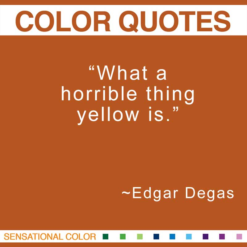 "Quotes About Color - ""What a horrible thing yellow is."" ~ Edgar Degas"