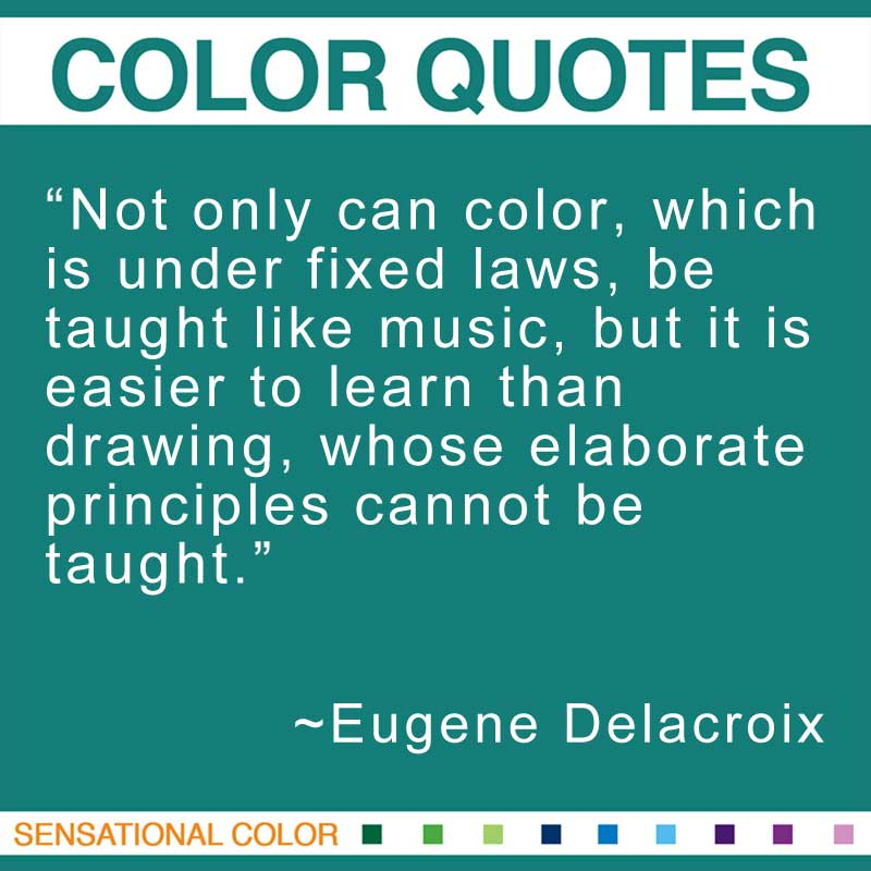 "Quotes About Color - ""Not only can color, which is under fixed laws, be taught like music, but it is easier to learn than drawing, whose elaborate principles cannot be taught."" ~ Eugene Delacroix"