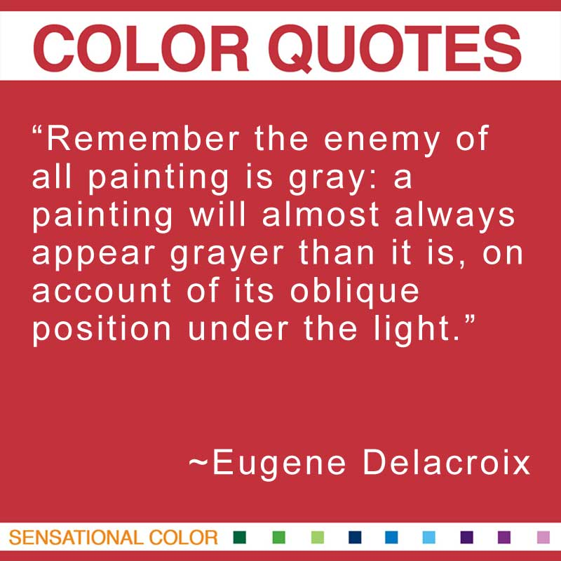 """Quotes About Color - """"Remember the enemy of all painting is gray: a painting will almost always appear grayer than it is, on account of its oblique position under the light."""" ~ Eugene Delacroix"""