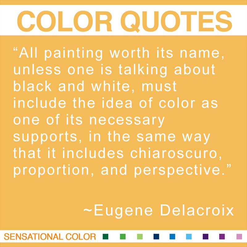 "Quotes About Color - ""All painting worth its name, unless one is talking about black and white, must include the idea of color as one of its necessary supports, in the same way that it includes chiaroscuro, proportion, and perspective."" ~ Eugene Delacroix"