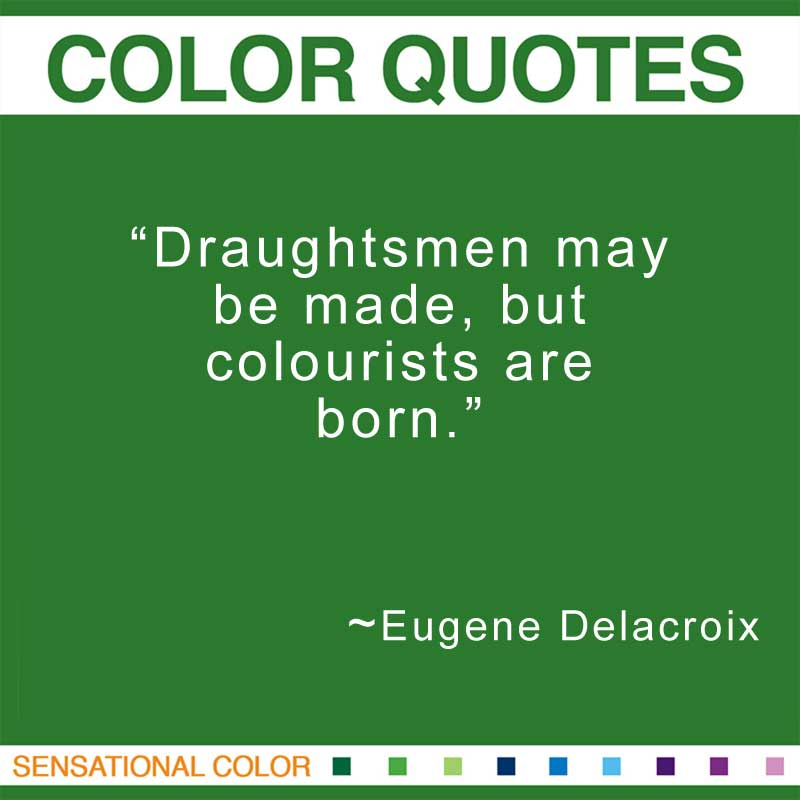 "Quotes About Color - ""Draughtsmen may be made, but colourists are born."" ~ Eugene Delacroix"