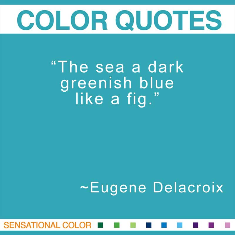 """Quotes About Color - """"The sea a dark greenish blue like a fig."""" ~ Eugene Delacroix"""