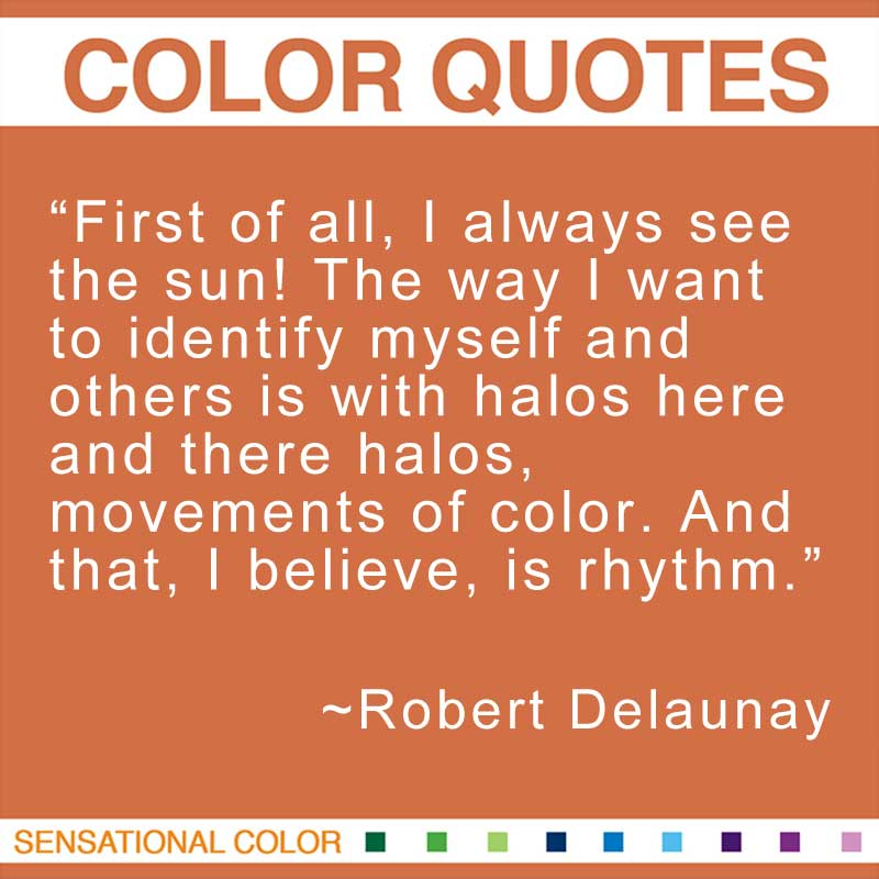 "Quotes About Color - ""First of all, I always see the sun! The way I want to identify myself and others is with halos here and there halos, movements of color. And that, I believe, is rhythm."" ~ Robert Delaunay"