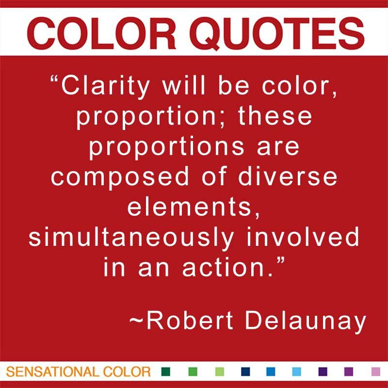 """Quotes About Color - """"Clarity will be color, proportion; these proportions are composed of diverse elements, simultaneously involved in an action."""" ~ Robert Delaunay"""