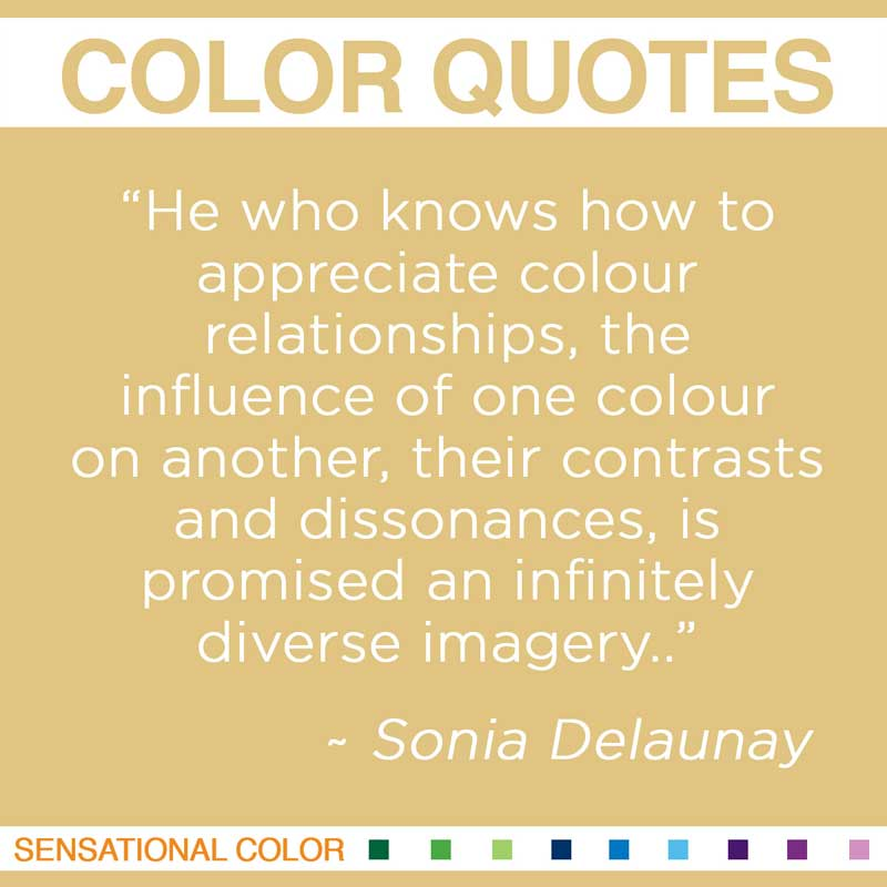 "Quotes About Color - "" He who knows how to appreciate colour relationships, the influence of one colour on another, their contrasts and dissonances, is promised an infinitely diverse imagery."" ~ Sonia Delaunay"