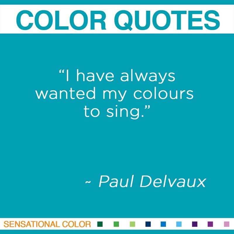 """Quotes About Color - """"I have always wanted my colours to sing."""" ~ Paul Delvaux"""