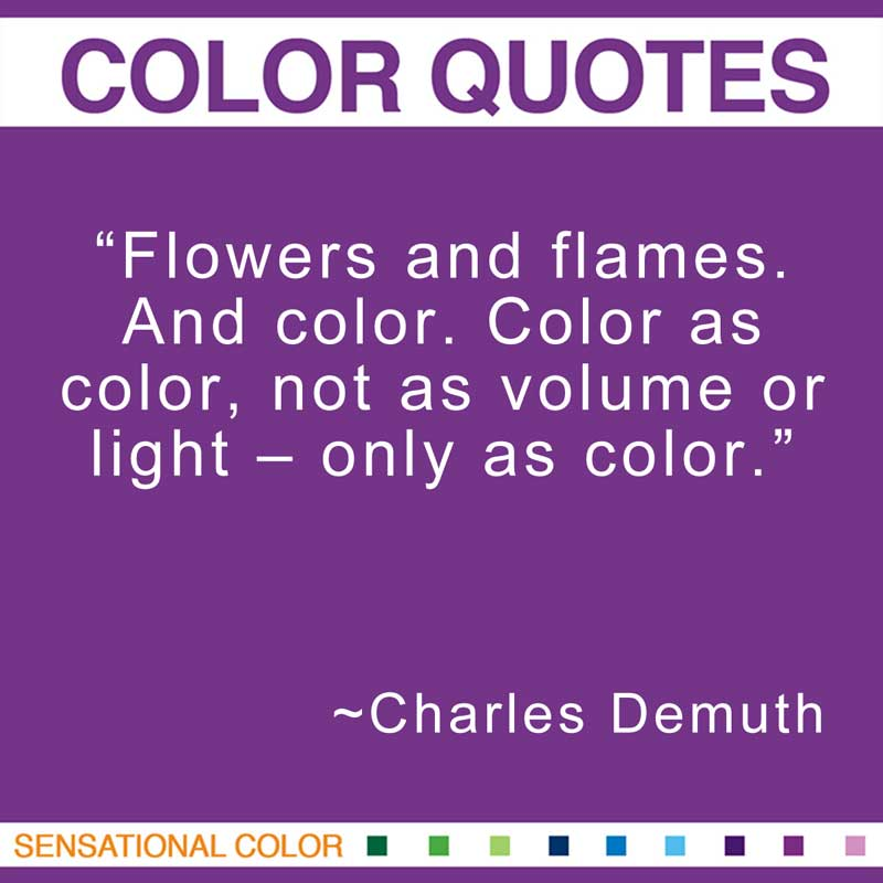 "Quotes About Color- ""Flowers and flames. And color. Color as color, not as volume or light – only as color."" ~ Charles Demuth"