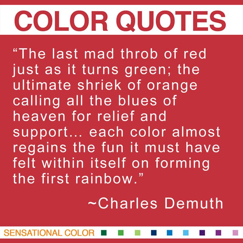 """Quotes About Color - """"The last mad throb of red just as it turns green; the ultimate shriek of orange calling all the blues of heaven for relief and support... each color almost regains the fun it must have felt within itself on forming the first rainbow."""" ~ Charles Demuth"""