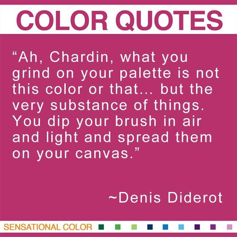 "Quotes About Color - ""Ah, Chardin, what you grind on your palette is not this color or that... but the very substance of things. You dip your brush in air and light and spread them on your canvas."" ~ Denis Diderot"