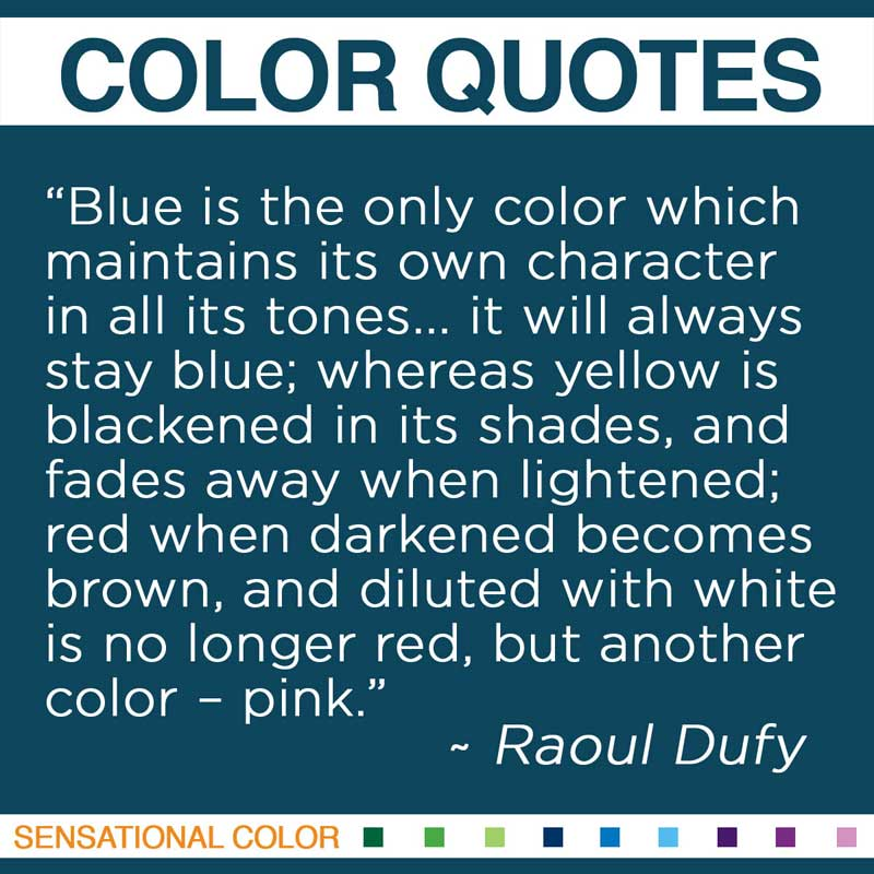 "Quotes About Color - "" Blue is the only color which maintains its own character in all its tones... it will always stay blue; whereas yellow is blackened in its shades, and fades away when lightened; red when darkened becomes brown, and diluted with white is no longer red, but another color – pink "" ~ Raoul Dufy"