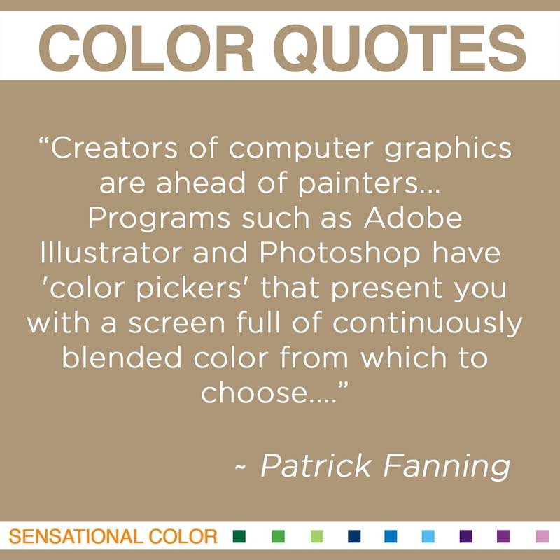 """Quotes About Color - """"Creators of computer graphics are ahead of painters... Programs such as Adobe Illustrator and Photoshop have 'color pickers' that present you with a screen full of continuously blended color from which to choose..."""" ~ Patrick Fanning"""