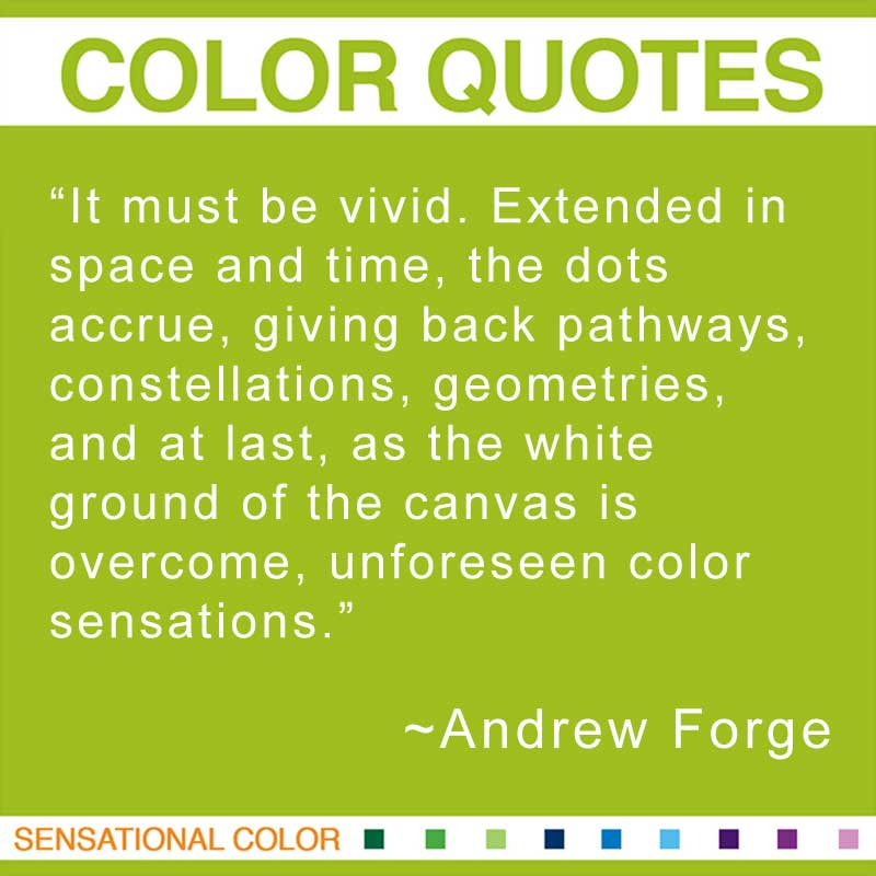 """Quotes About Color - """"It must be vivid. Extended in space and time, the dots accrue, giving back pathways, constellations, geometries, and at last, as the white ground of the canvas is overcome, unforeseen color sensations."""" ~ Andrew Forge"""