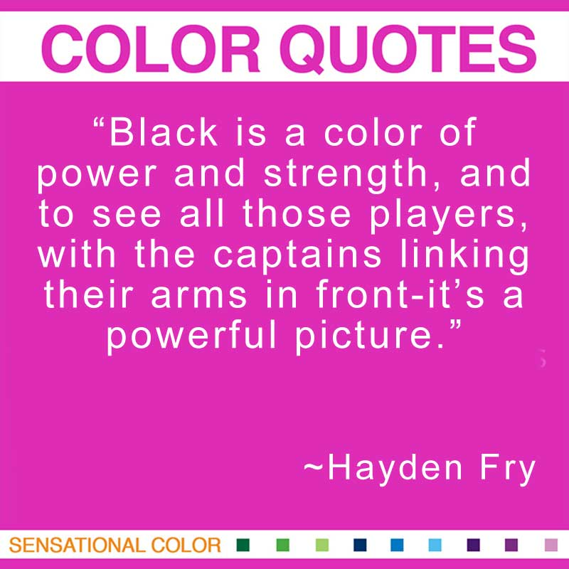 """Quotes About Color - """"Black is a color of power and strength, and to see all those players, with the captains linking their arms in front-it's a powerful picture."""" ~ Hayden Fry"""