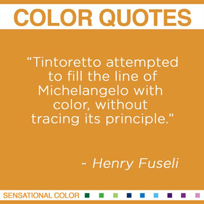 "Quotes About Color - ""Tintoretto attempted to fill the line of Michelangelo with color, without tracing its principle."" ~ Henry Fuseli"