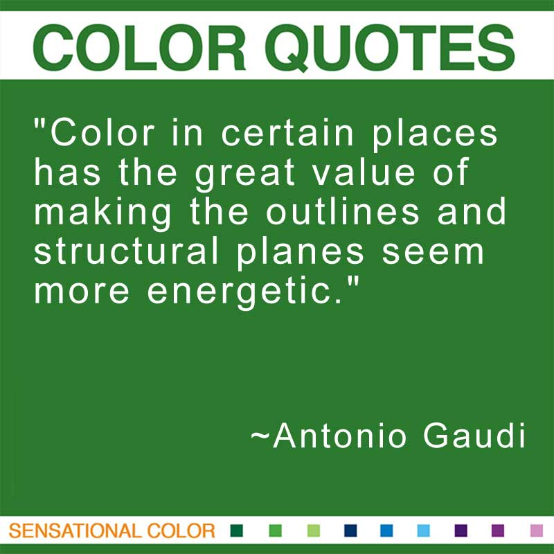 """Quotes About Color - """"Color in certain places has the great value of making the outlines and structural planes seem more energetic."""" ~ Antonio Gaudi"""