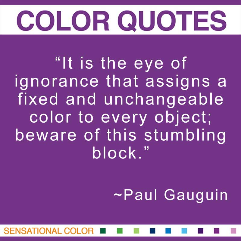 "Quotes About Color - ""It is the eye of ignorance that assigns a fixed and unchangeable color to every object; beware of this stumbling block."" ~ Paul Gauguin"