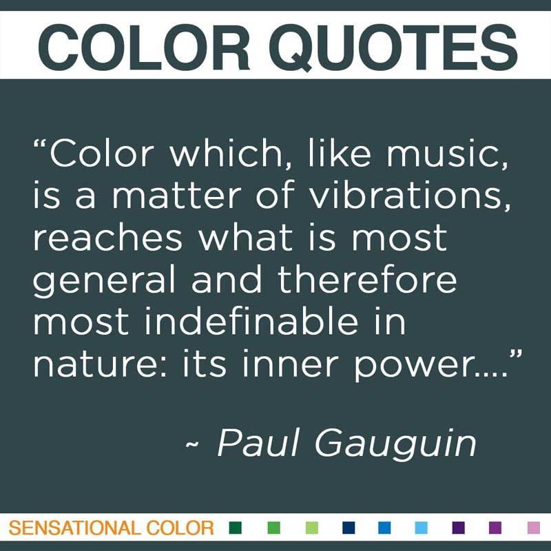 """Quotes About Color - """" Color which, like music, is a matter of vibrations, reaches what is most general and therefore most indefinable in nature: its inner power…."""" ~ Paul Gauguin"""
