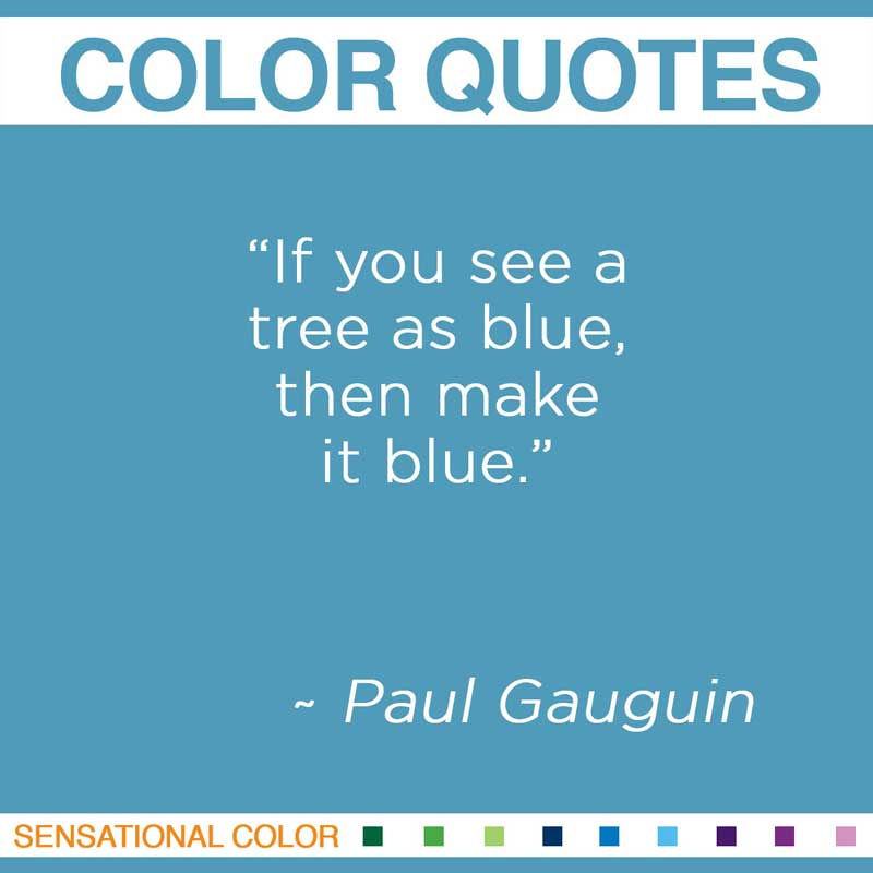 "Quotes About Color - "" If you see a tree as blue, then make it blue "" ~ Paul Gauguin"