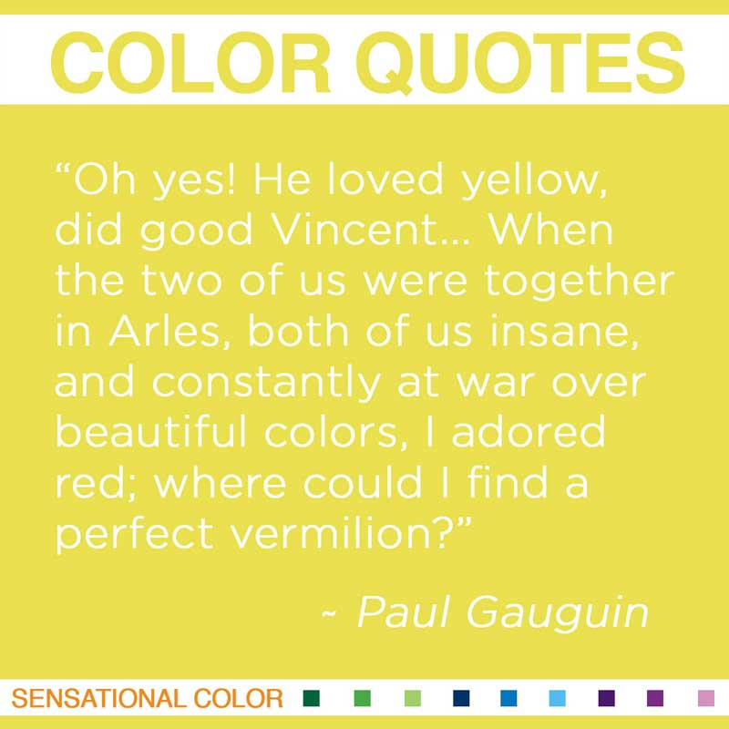 "Quotes About Color - "" Oh yes! He loved yellow, did good Vincent... When the two of us were together in Arles, both of us insane, and constantly at war over beautiful colors, I adored red; where could I find a perfect vermilion? "" ~ Paul Gauguin"