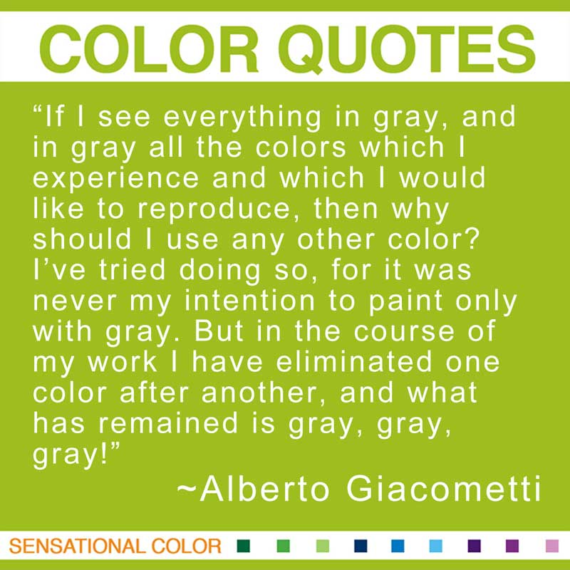 "Quotes About Color - ""If I see everything in gray, and in gray all the colors which I experience and which I would like to reproduce, then why should I use any other color? I've tried doing so, for it was never my intention to paint only with gray. But in the course of my work I have eliminated one color after another, and what has remained is gray, gray, gray!"" ~ Alberto Giacometti"