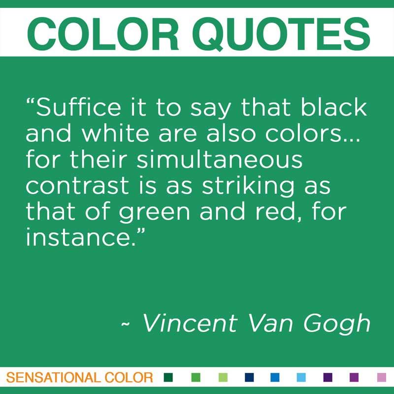 "Quotes About Color - ""Suffice it to say that black and white are also colors... for their simultaneous contrast is as striking as that of green and red, for instance. "" ~ Vincent Van Gogh"