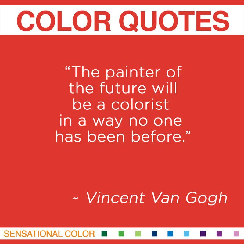 "Quotes About Color - ""The painter of the future will be a colorist in a way no one has been before. "" ~ Vincent Van Gogh"