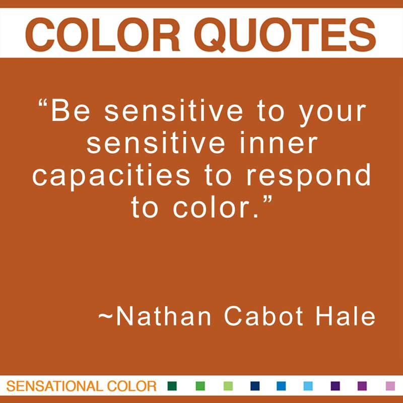 "Quotes About Color - ""Be sensitive to your sensitive inner capacities to respond to color."" ~ Nathan Cabot Hale"