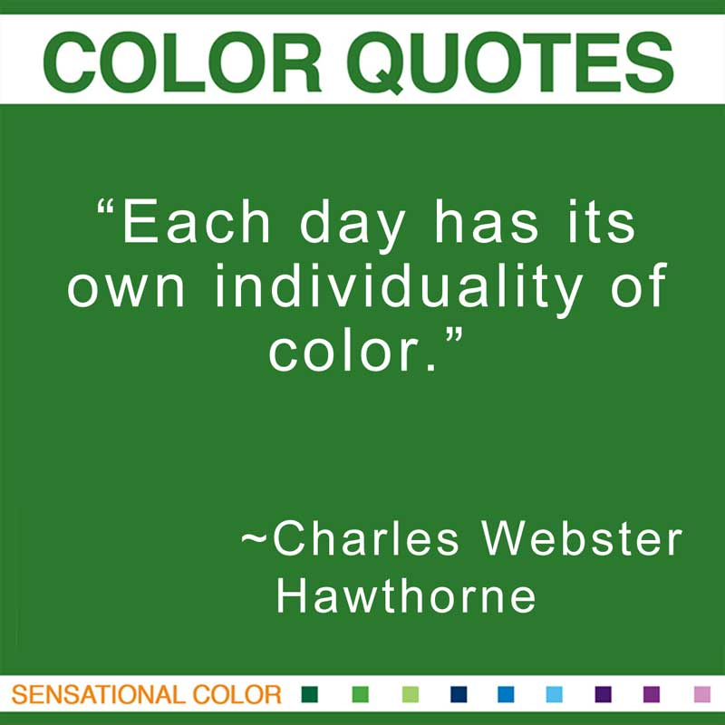 "Quotes About Color - ""Each day has its own individuality of color."" ~ Charles Webster Hawthorne."" ~ Charles Webster Hawthorne"