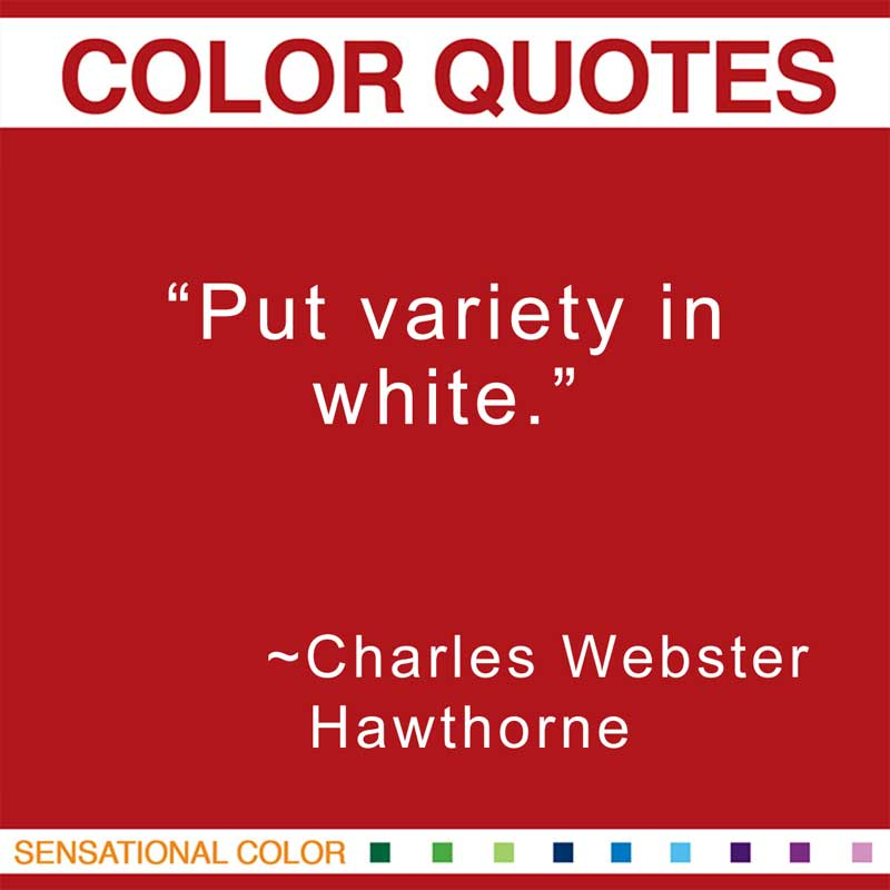 "Quotes About Color - ""Put variety in white."" ~ Charles Webster Hawthorne"