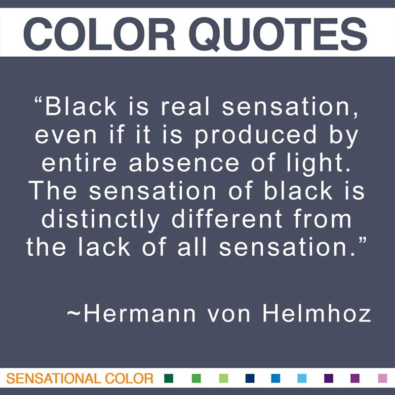 "Quotes About Color - ""Black is real sensation, even if it is produced by entire absence of light. The sensation of black is distinctly different from the lack of all sensation."" ~ Hermann von Helmhoz"