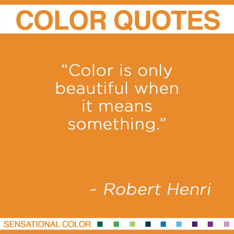 "Quotes About Color - "" Color is only beautiful when it means something. "" ~ Robert Henri"