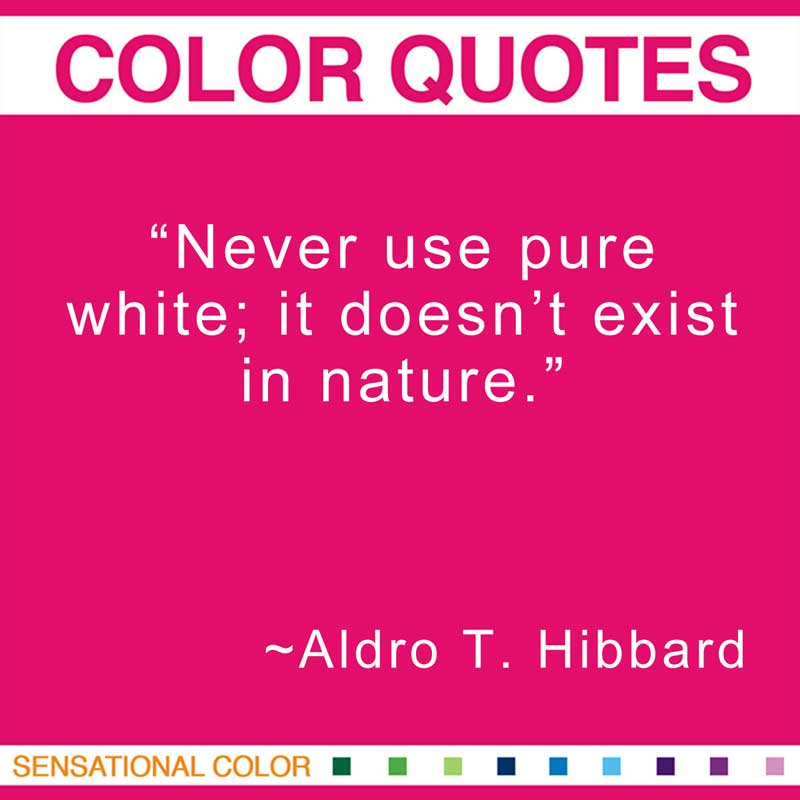 "Quotes About Color - ""Never use pure white; it doesn't exist in nature."" ~ Aldro T. Hibbard"
