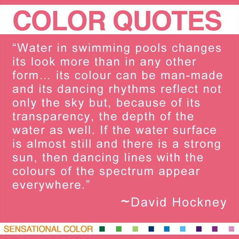 "Quotes About Color - ""Water in swimming pools changes its look more than in any other form... its colour can be man-made and its dancing rhythms reflect not only the sky but, because of its transparency, the depth of the water as well. If the water surface is almost still and there is a strong sun, then dancing lines with the colours of the spectrum appear everywhere."" ~ David Hockney"