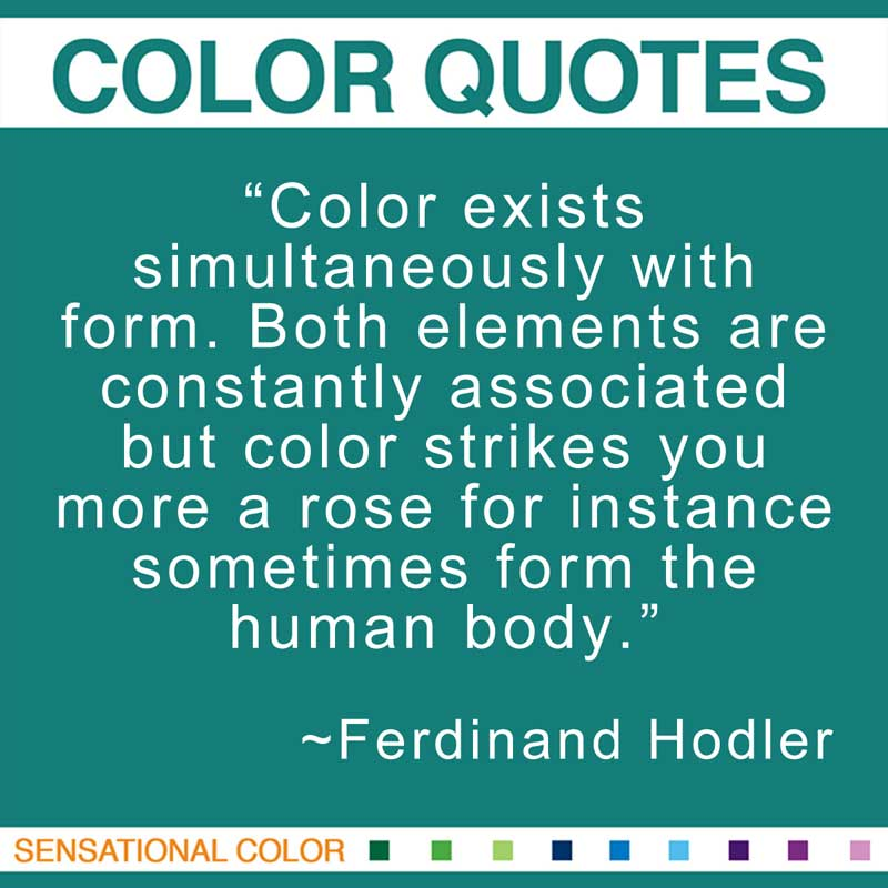 """Quotes About Color - """"Color exists simultaneously with form. Both elements are constantly associated but color strikes you more a rose for instance sometimes form the human body."""" ~ Ferdinand Hodler"""