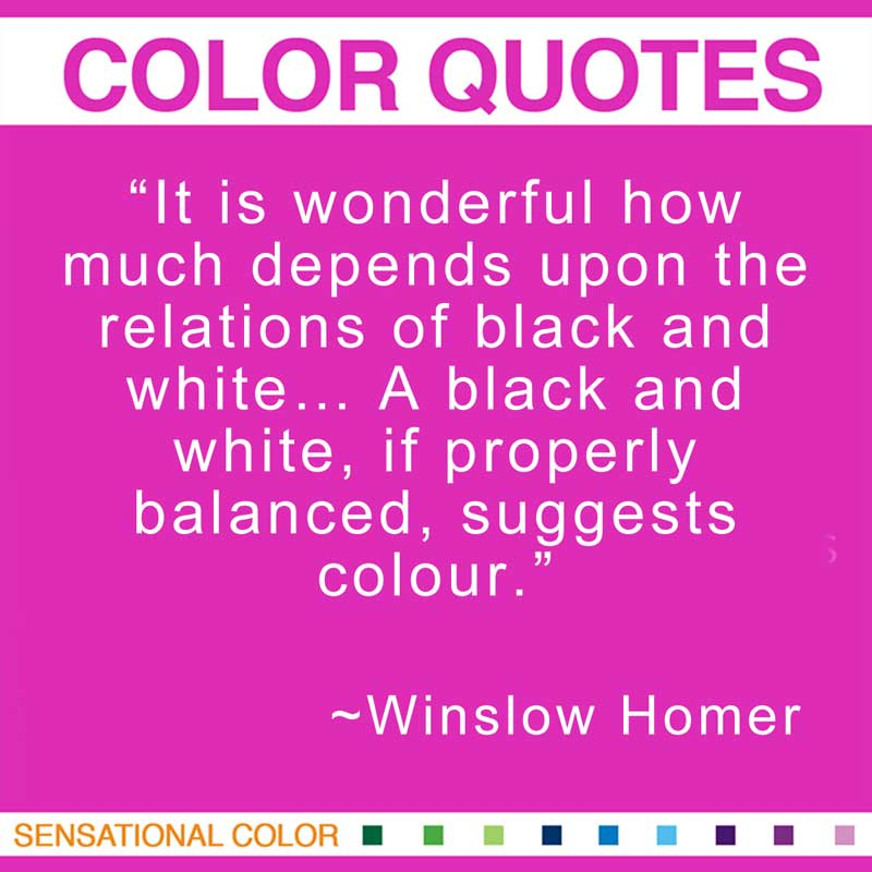 """Quotes About Color - """"It is wonderful how much depends upon the relations of black and white... A black and white, if properly balanced, suggests colour."""" ~ Winslow Homer"""