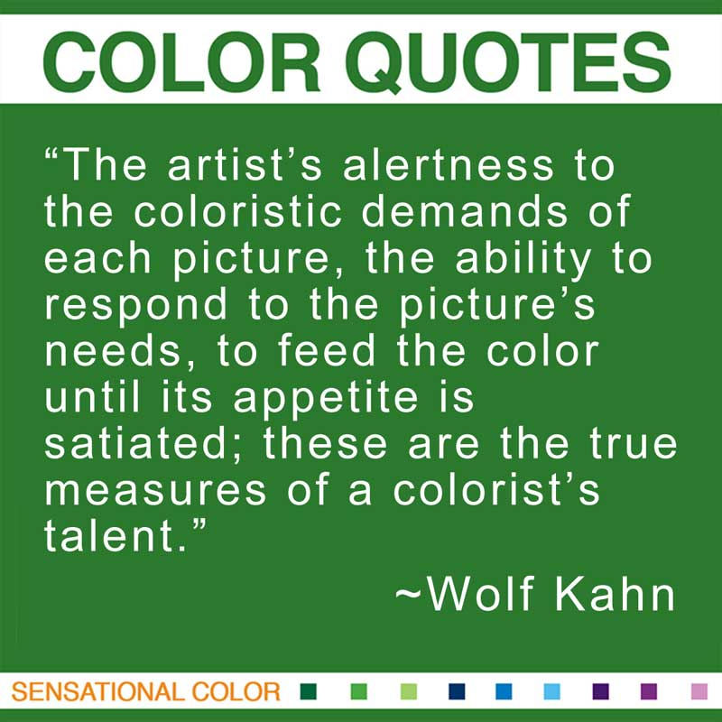 "Quotes About Color - ""The artist's alertness to the coloristic demands of each picture, the ability to respond to the picture's needs, to feed the color until its appetite is satiated; these are the true measures of a colorist's talent."" ~ Wolf Kahn"