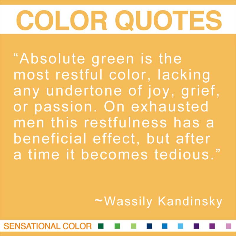 """Quotes About Color - """"Absolute green is the most restful color, lacking any undertone of joy, grief, or passion. On exhausted men this restfulness has a beneficial effect, but after a time it becomes tedious."""" ~ Wassily Kandinsky"""