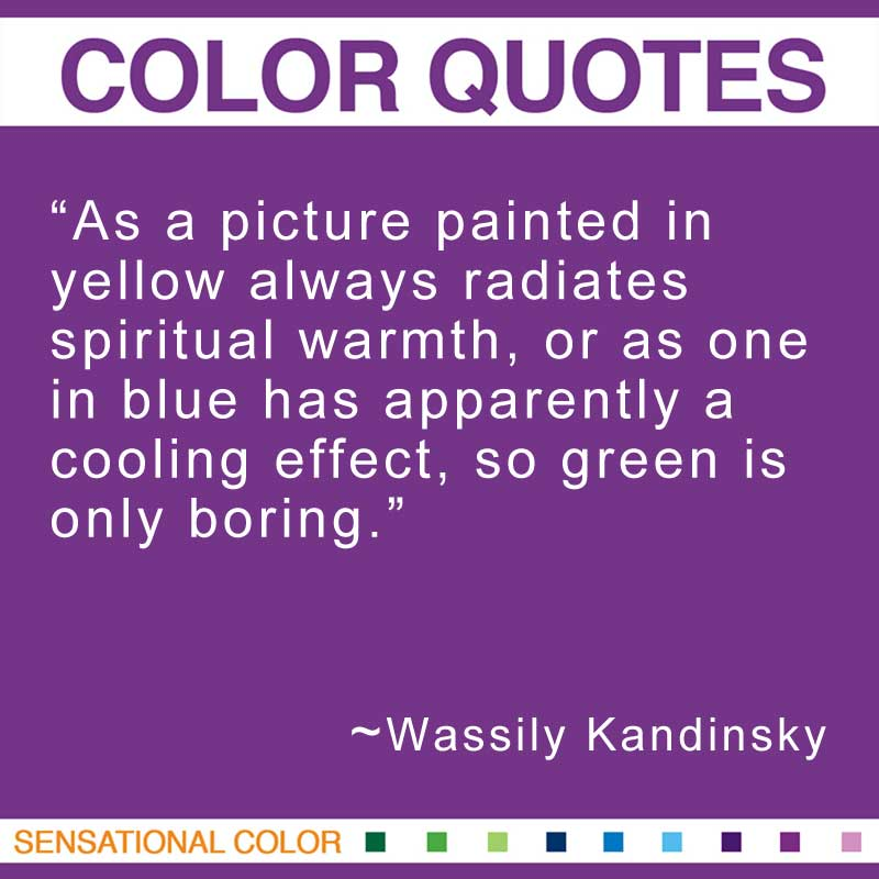 "Quotes About Color - ""As a picture painted in yellow always radiates spiritual warmth, or as one in blue has apparently a cooling effect, so green is only boring."" ~ Wassily Kandinsky"